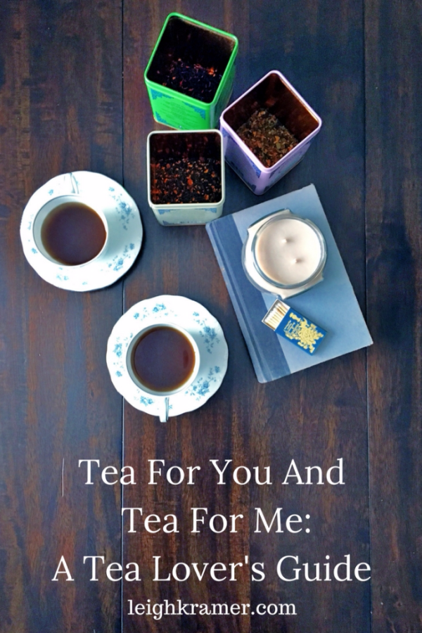 Tea For You And Tea For Me: A Tea Lover's Guide | LeighKramer.com